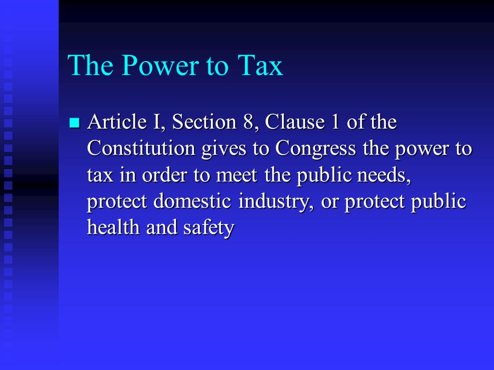 The Power to Tax There are four explicit limitations on the power to tax There are four explicit limitations on the power to tax  Congress may tax only for public purposes, not private benefit  Congress may not tax exports  Direct taxes must be divided among the States according to their populations  All indirect taxes must be levied at the same rate in all parts of the country