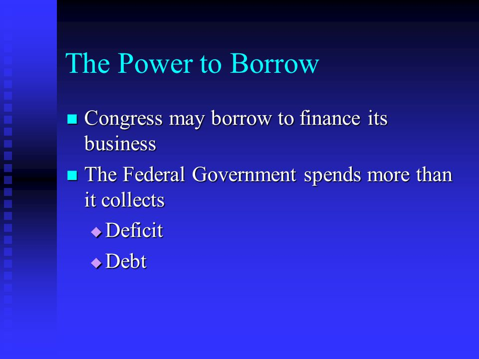 The Power to Borrow Congress may borrow to finance its business Congress may borrow to finance its business The Federal Government spends more than it