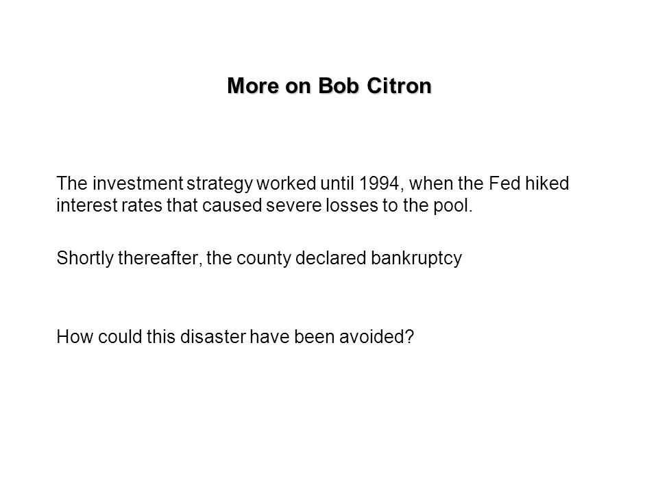 More on Bob Citron Citron was leveraging the portfolio and investing in derivatives securities.
