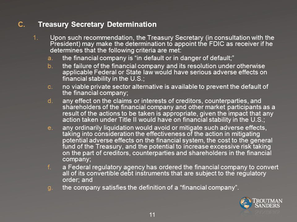 C.Treasury Secretary Determination 1.Upon such recommendation, the Treasury Secretary (in consultation with the President) may make the determination to appoint the FDIC as receiver if he determines that the following criteria are met: a.the financial company is in default or in danger of default; b.the failure of the financial company and its resolution under otherwise applicable Federal or State law would have serious adverse effects on financial stability in the U.S.; c.no viable private sector alternative is available to prevent the default of the financial company; d.any effect on the claims or interests of creditors, counterparties, and shareholders of the financial company and other market participants as a result of the actions to be taken is appropriate, given the impact that any action taken under Title II would have on financial stability in the U.S.; e.any ordinarily liquidation would avoid or mitigate such adverse effects, taking into consideration the effectiveness of the action in mitigating potential adverse effects on the financial system, the cost to the general fund of the Treasury, and the potential to increase excessive risk taking on the part of creditors, counterparties and shareholders in the financial company; f.a Federal regulatory agency has ordered the financial company to convert all of its convertible debt instruments that are subject to the regulatory order; and g.the company satisfies the definition of a financial company .
