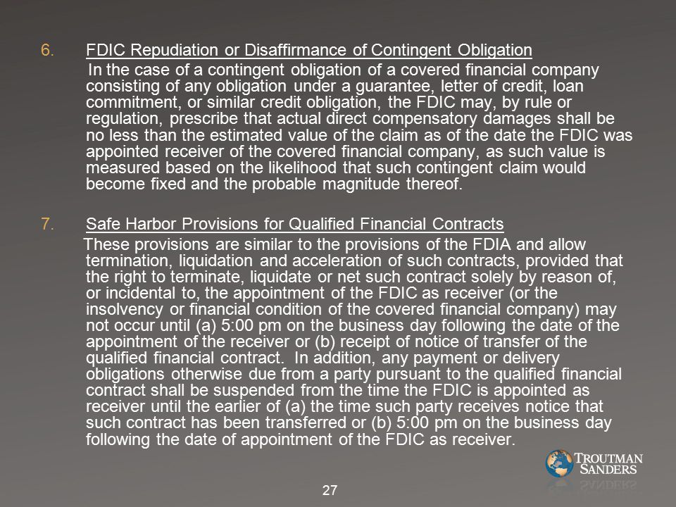 6.FDIC Repudiation or Disaffirmance of Contingent Obligation In the case of a contingent obligation of a covered financial company consisting of any obligation under a guarantee, letter of credit, loan commitment, or similar credit obligation, the FDIC may, by rule or regulation, prescribe that actual direct compensatory damages shall be no less than the estimated value of the claim as of the date the FDIC was appointed receiver of the covered financial company, as such value is measured based on the likelihood that such contingent claim would become fixed and the probable magnitude thereof.