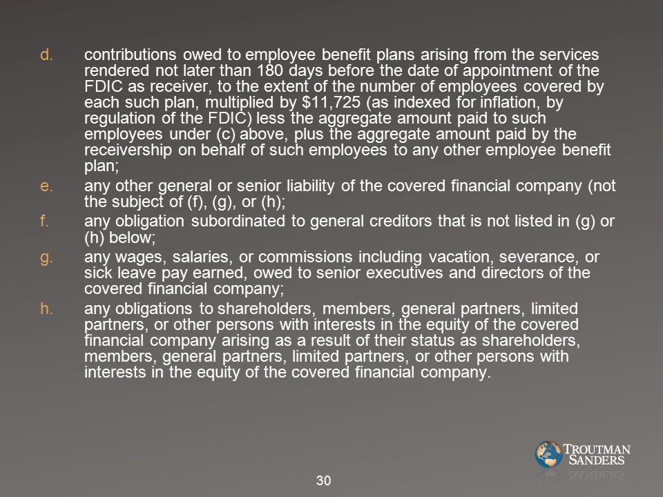 d.contributions owed to employee benefit plans arising from the services rendered not later than 180 days before the date of appointment of the FDIC as receiver, to the extent of the number of employees covered by each such plan, multiplied by $11,725 (as indexed for inflation, by regulation of the FDIC) less the aggregate amount paid to such employees under (c) above, plus the aggregate amount paid by the receivership on behalf of such employees to any other employee benefit plan; e.any other general or senior liability of the covered financial company (not the subject of (f), (g), or (h); f.any obligation subordinated to general creditors that is not listed in (g) or (h) below; g.any wages, salaries, or commissions including vacation, severance, or sick leave pay earned, owed to senior executives and directors of the covered financial company; h.any obligations to shareholders, members, general partners, limited partners, or other persons with interests in the equity of the covered financial company arising as a result of their status as shareholders, members, general partners, limited partners, or other persons with interests in the equity of the covered financial company.