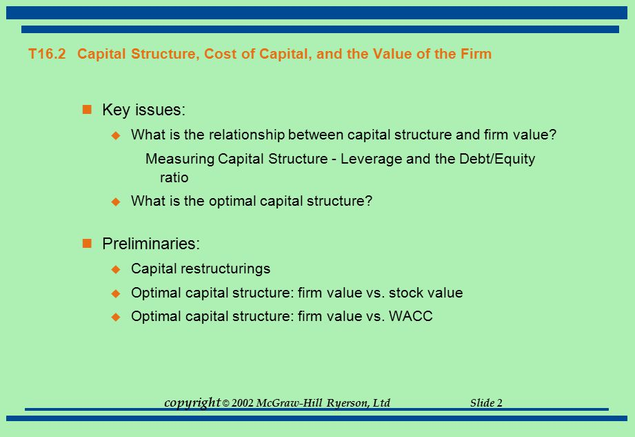 copyright © 2002 McGraw-Hill Ryerson, Ltd Slide 2 T16.2 Capital Structure, Cost of Capital, and the Value of the Firm Key issues:  What is the relati