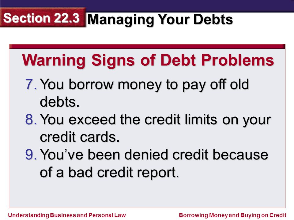 Understanding Business and Personal Law Managing Your Debts Section 22.3 Borrowing Money and Buying on Credit 7.You borrow money to pay off old debts.