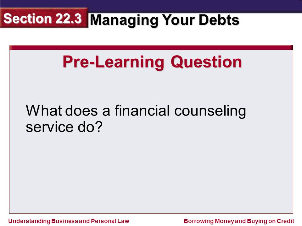 Understanding Business and Personal Law Managing Your Debts Section 22.3 Borrowing Money and Buying on Credit Pre-Learning Question What does a financial counseling service do?