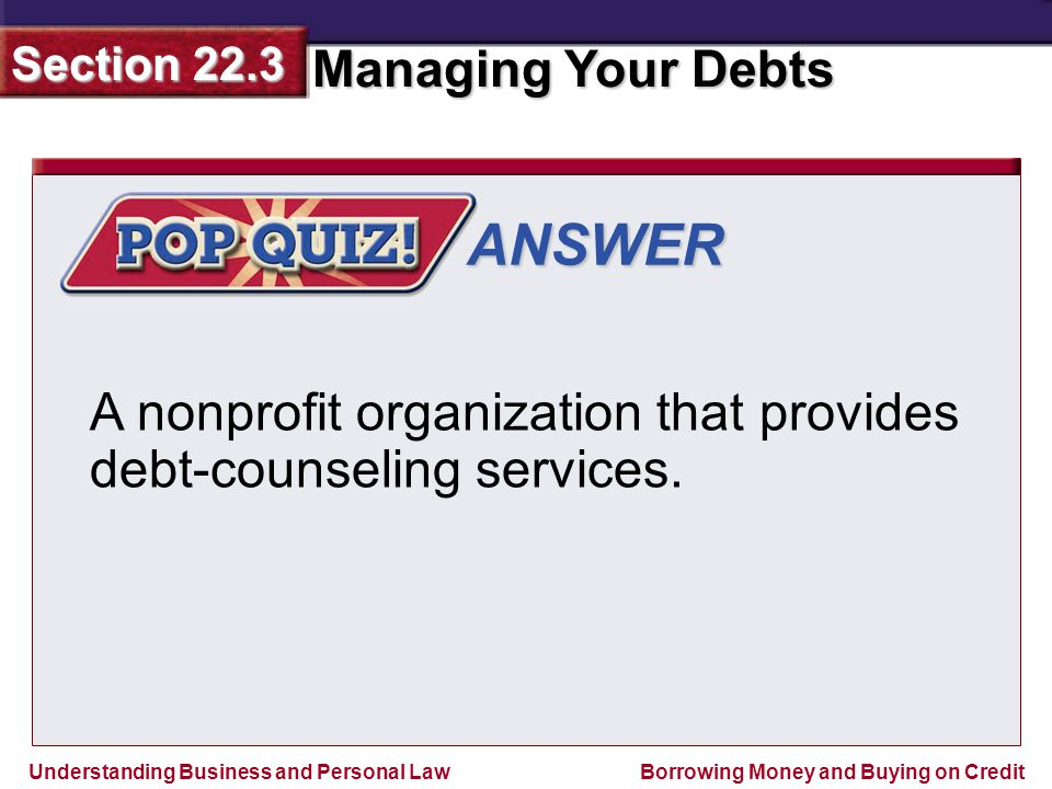 Understanding Business and Personal Law Managing Your Debts Section 22.3 Borrowing Money and Buying on Credit ANSWER A nonprofit organization that provides debt-counseling services.