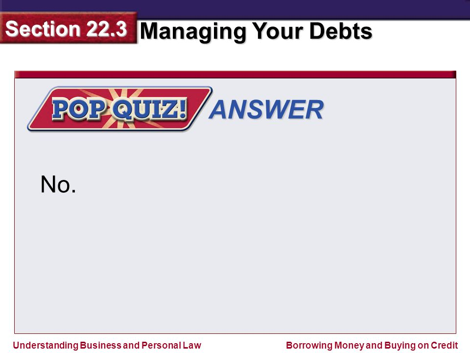 Understanding Business and Personal Law Managing Your Debts Section 22.3 Borrowing Money and Buying on Credit ANSWER No.