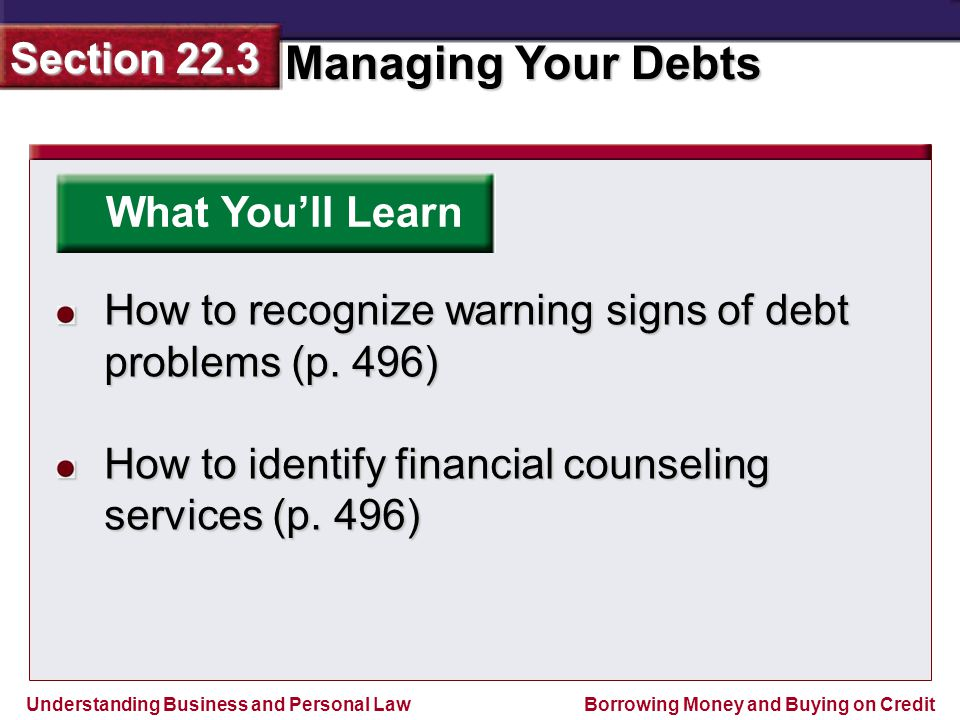 Understanding Business and Personal Law Managing Your Debts Section 22.3 Borrowing Money and Buying on Credit What You'll Learn How to recognize warning signs of debt problems (p.