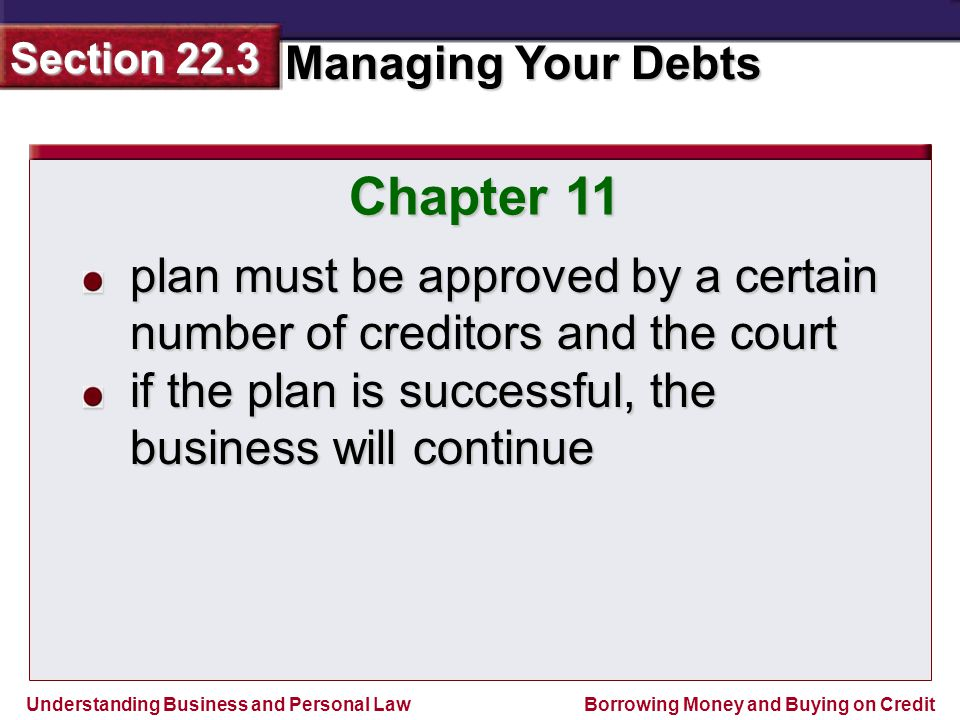 Understanding Business and Personal Law Managing Your Debts Section 22.3 Borrowing Money and Buying on Credit Chapter 11 plan must be approved by a certain number of creditors and the court if the plan is successful, the business will continue