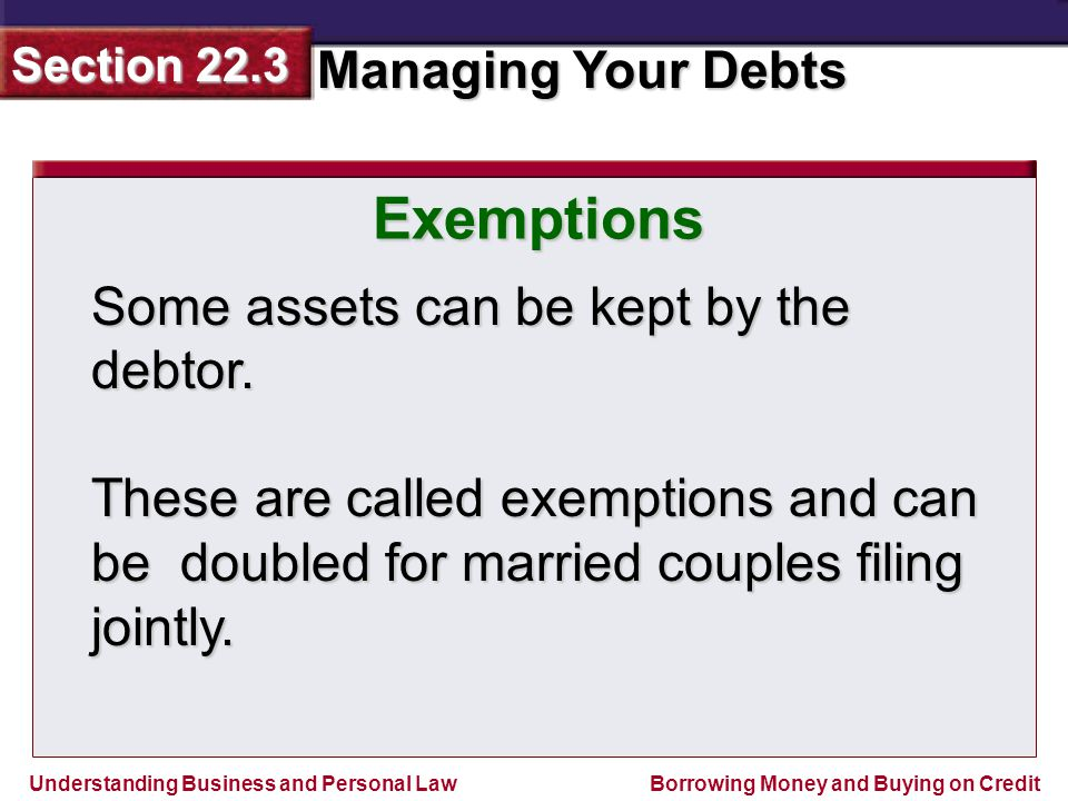 Understanding Business and Personal Law Managing Your Debts Section 22.3 Borrowing Money and Buying on Credit Exemptions Some assets can be kept by the debtor.