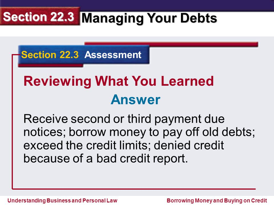 Understanding Business and Personal Law Managing Your Debts Section 22.3 Borrowing Money and Buying on Credit Reviewing What You Learned Receive second or third payment due notices; borrow money to pay off old debts; exceed the credit limits; denied credit because of a bad credit report.