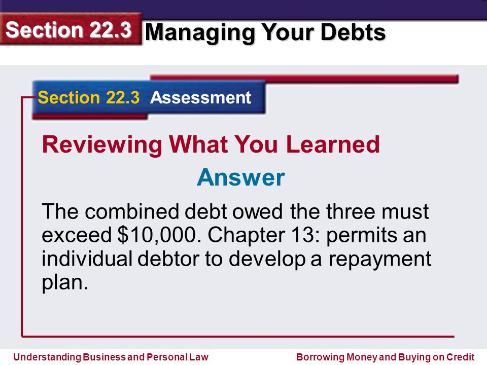 Understanding Business and Personal Law Managing Your Debts Section 22.3 Borrowing Money and Buying on Credit Reviewing What You Learned The combined debt owed the three must exceed $10,000.