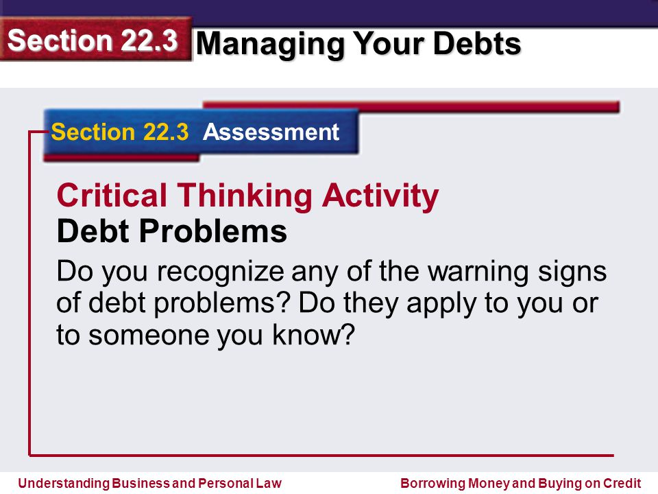 Understanding Business and Personal Law Managing Your Debts Section 22.3 Borrowing Money and Buying on Credit Section 22.3 Assessment Critical Thinking Activity Debt Problems Do you recognize any of the warning signs of debt problems.