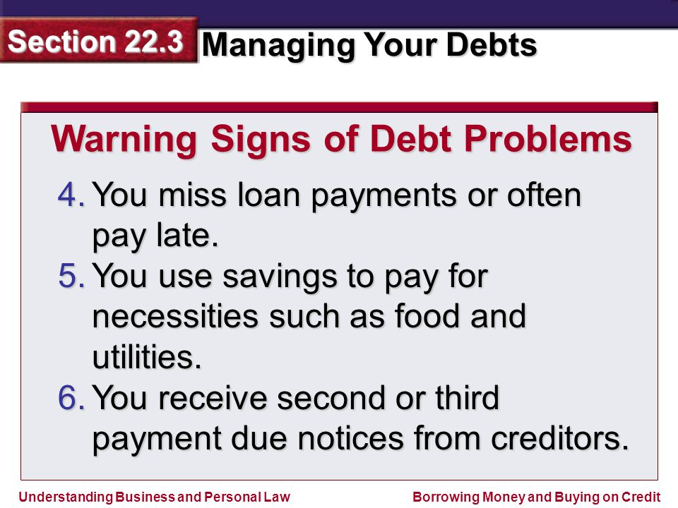 Understanding Business and Personal Law Managing Your Debts Section 22.3 Borrowing Money and Buying on Credit 4.You miss loan payments or often pay late.