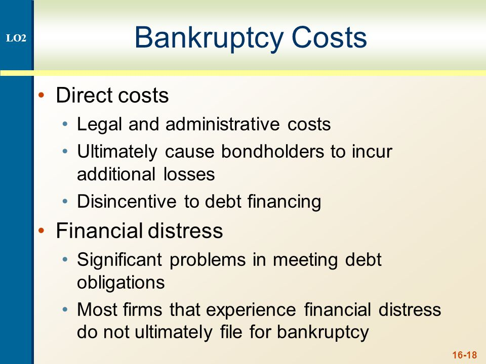 16-18 Bankruptcy Costs Direct costs Legal and administrative costs Ultimately cause bondholders to incur additional losses Disincentive to debt financ