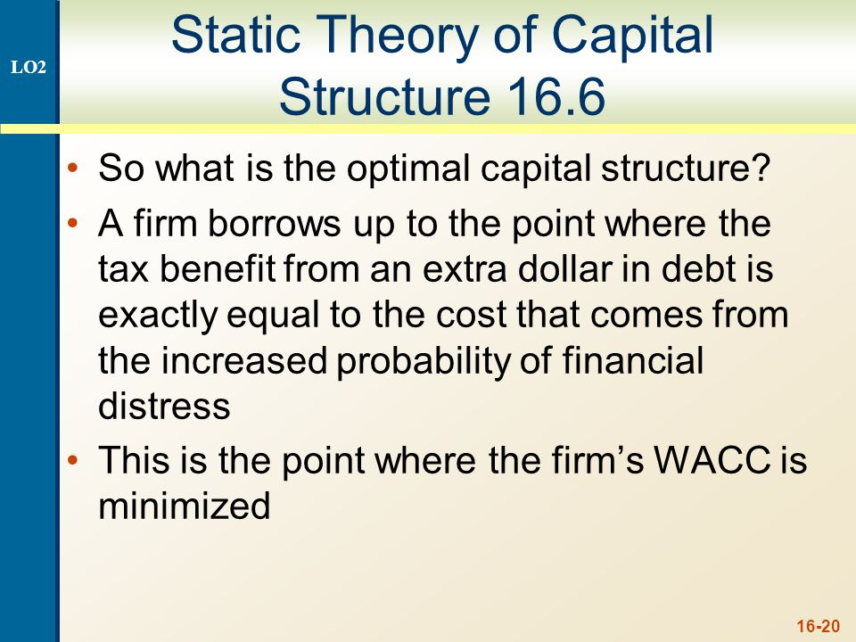 16-20 Static Theory of Capital Structure 16.6 So what is the optimal capital structure? A firm borrows up to the point where the tax benefit from an e