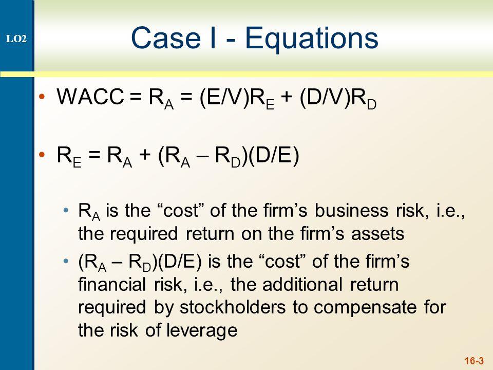 """16-3 Case I - Equations WACC = R A = (E/V)R E + (D/V)R D R E = R A + (R A – R D )(D/E) R A is the """"cost"""" of the firm's business risk, i.e., the requir"""