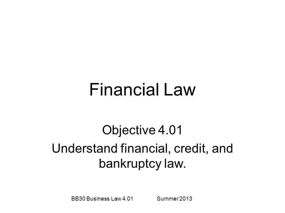 Financial Law Objective 4.01 Understand financial, credit, and bankruptcy law. BB30 Business Law 4.01Summer 2013