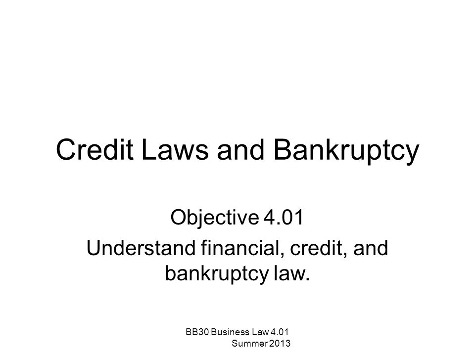 Credit Laws and Bankruptcy Objective 4.01 Understand financial, credit, and bankruptcy law. BB30 Business Law 4.01 Summer 2013