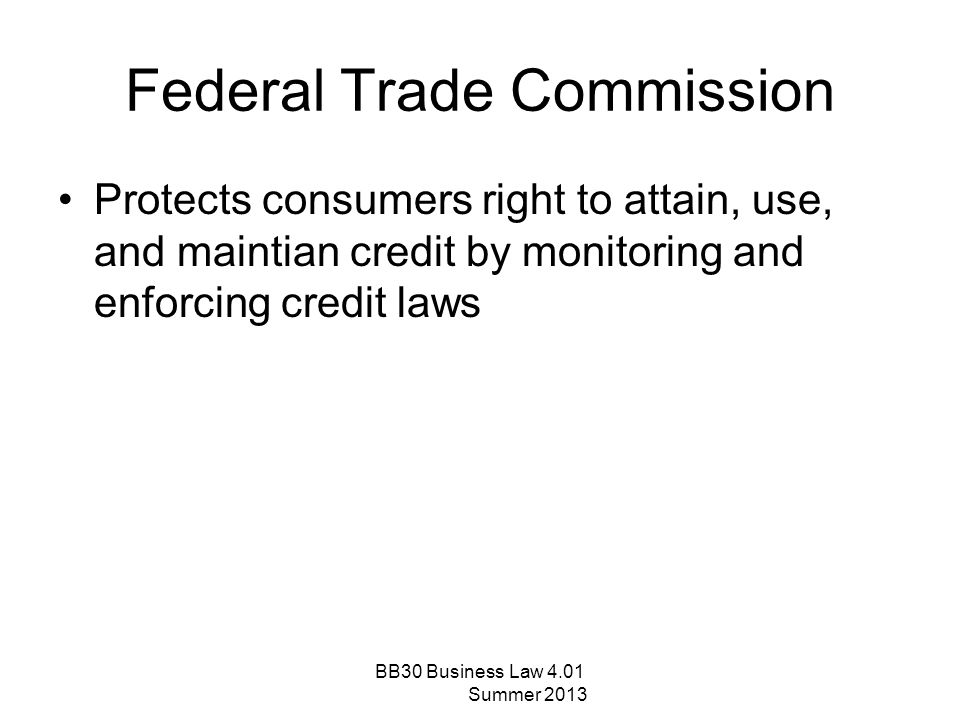 Federal Trade Commission Protects consumers right to attain, use, and maintian credit by monitoring and enforcing credit laws BB30 Business Law 4.01 S