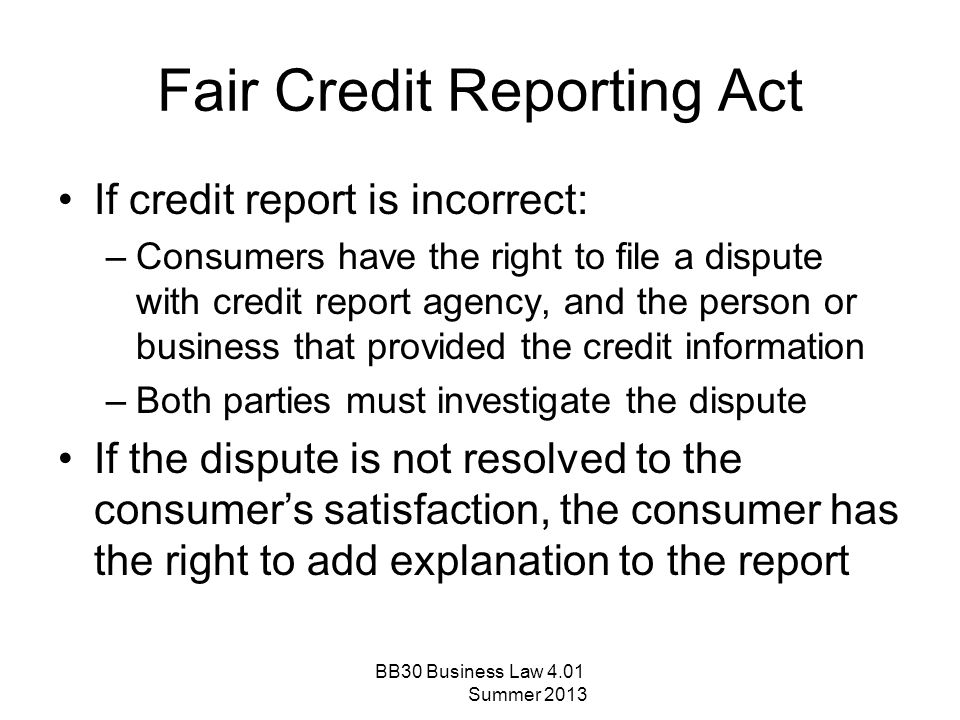 Fair Credit Reporting Act If credit report is incorrect: –Consumers have the right to file a dispute with credit report agency, and the person or busi