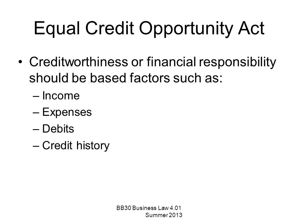 Equal Credit Opportunity Act Creditworthiness or financial responsibility should be based factors such as: –Income –Expenses –Debits –Credit history B