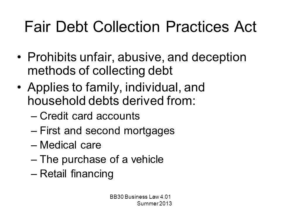 Fair Debt Collection Practices Act Prohibits unfair, abusive, and deception methods of collecting debt Applies to family, individual, and household de