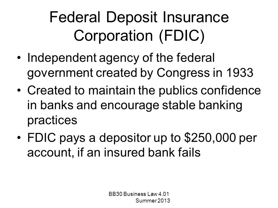 Federal Deposit Insurance Corporation (FDIC) Independent agency of the federal government created by Congress in 1933 Created to maintain the publics