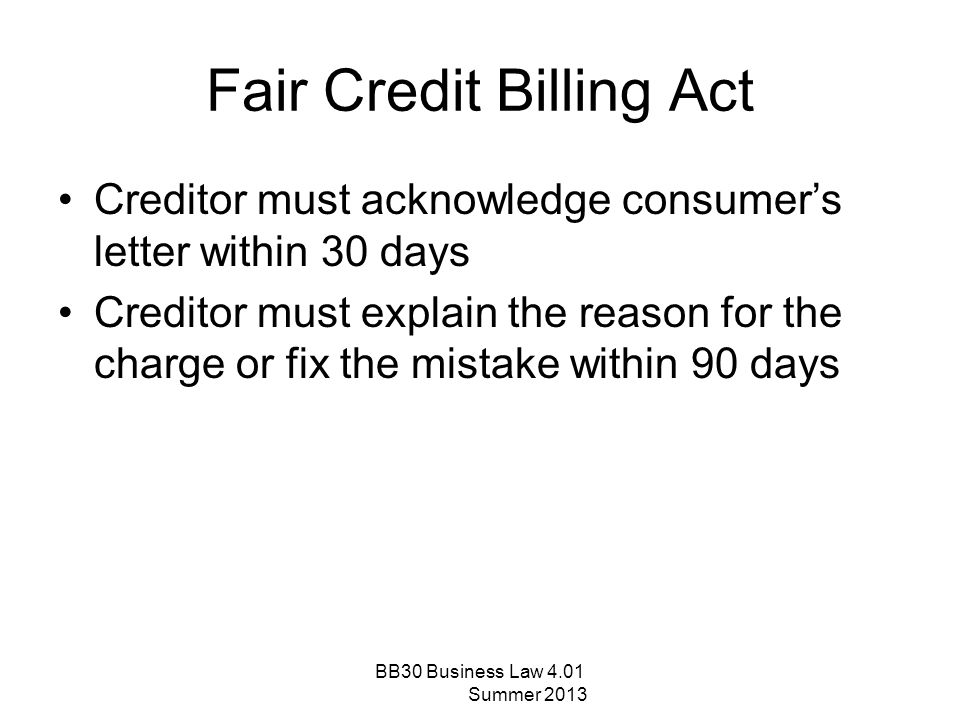 Fair Credit Billing Act Creditor must acknowledge consumer's letter within 30 days Creditor must explain the reason for the charge or fix the mistake