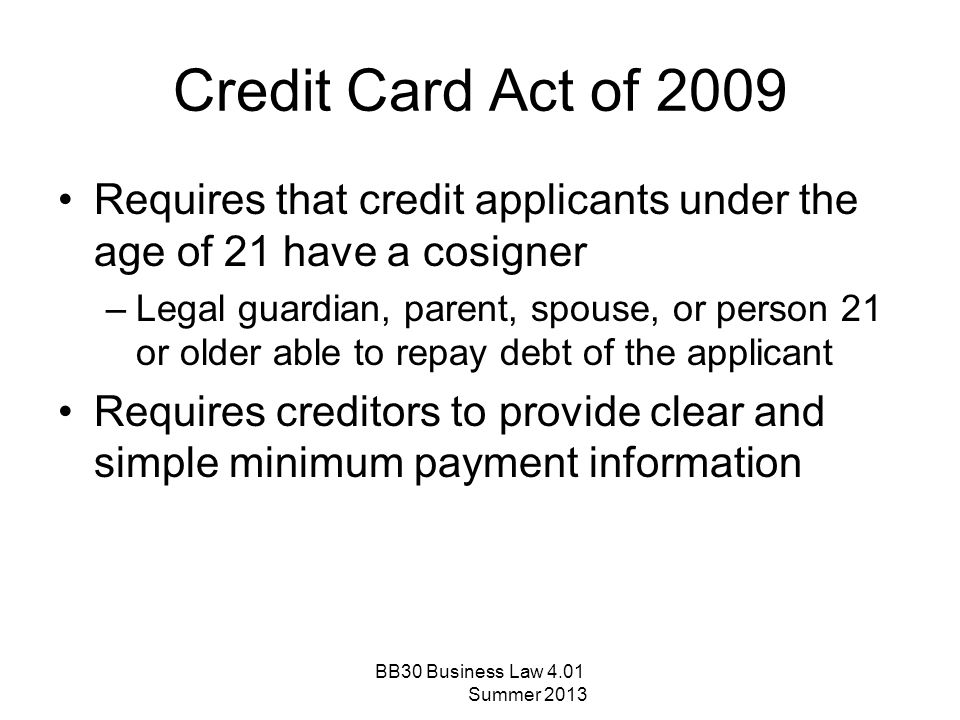 Credit Card Act of 2009 Requires that credit applicants under the age of 21 have a cosigner –Legal guardian, parent, spouse, or person 21 or older abl