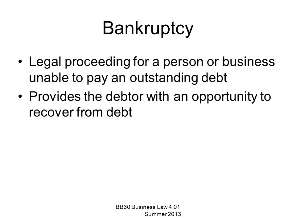 Bankruptcy Legal proceeding for a person or business unable to pay an outstanding debt Provides the debtor with an opportunity to recover from debt BB