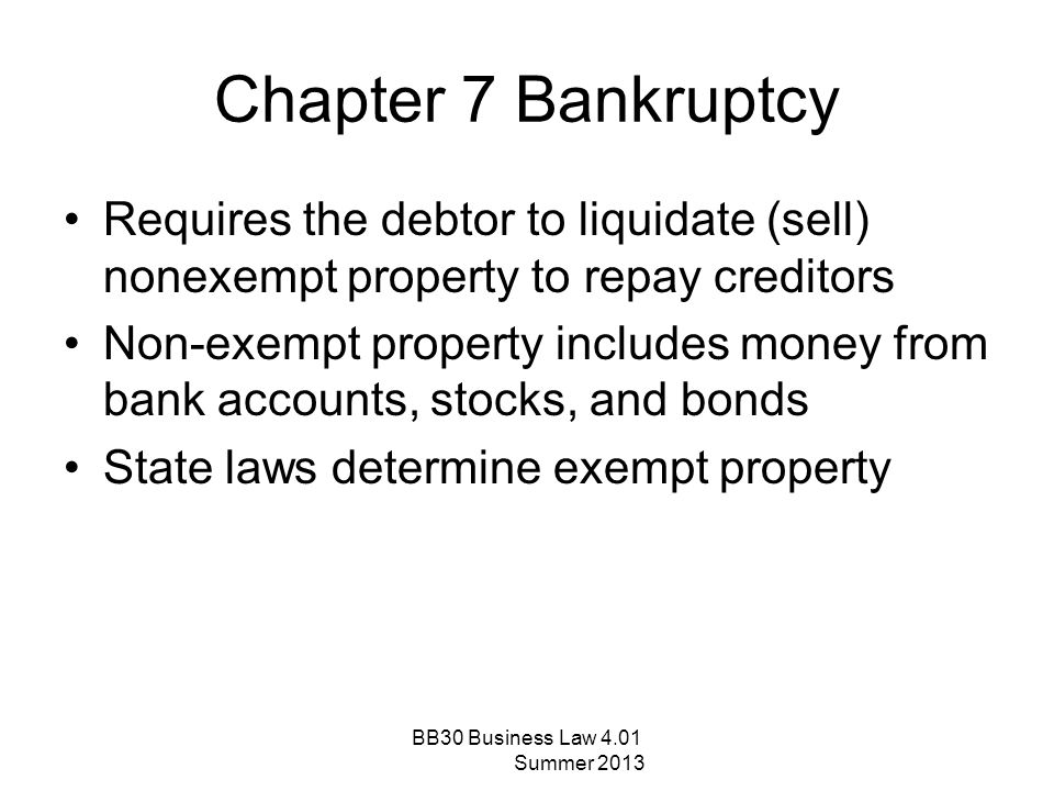 Chapter 7 Bankruptcy Requires the debtor to liquidate (sell) nonexempt property to repay creditors Non-exempt property includes money from bank accoun