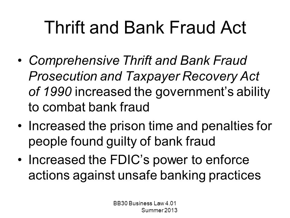 Bank Fraud The act of obtaining credit, assets, money, funds, or securities under the custody of a financial institution through false pretenses Penalty for bank fraud: –Fined up to $1,000,000 –Prison term up to 30 years –Both fine and prison BB30 Business Law 4.01 Summer 2013