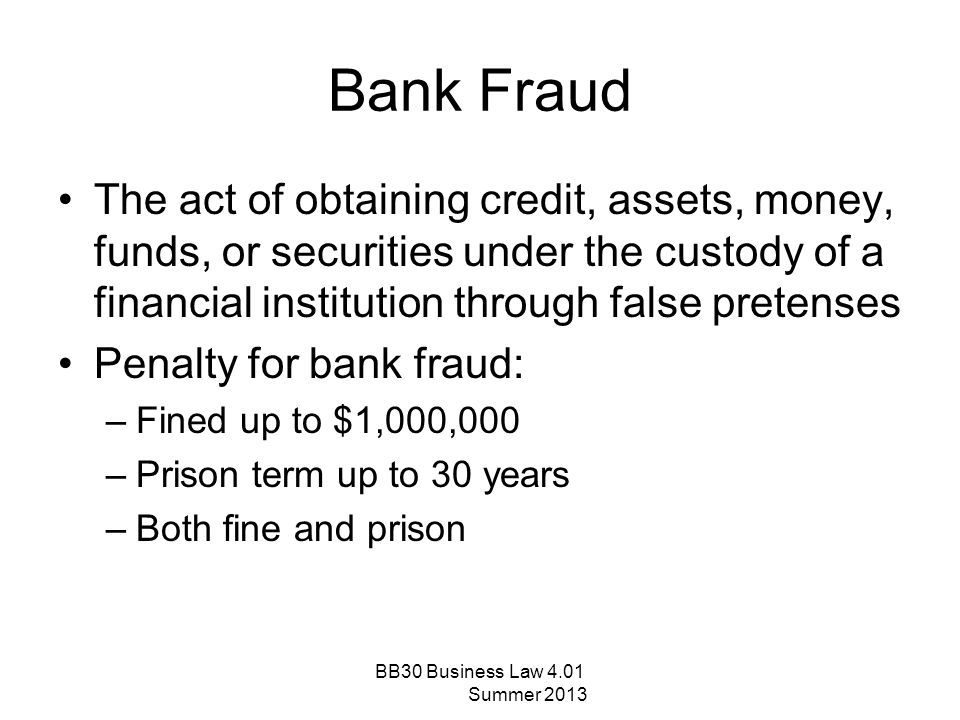 Bank Fraud The act of obtaining credit, assets, money, funds, or securities under the custody of a financial institution through false pretenses Penal