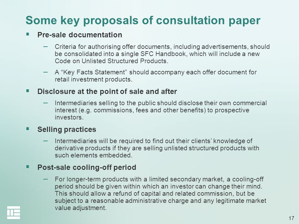 17 Some key proposals of consultation paper  Pre-sale documentation – Criteria for authorising offer documents, including advertisements, should be consolidated into a single SFC Handbook, which will include a new Code on Unlisted Structured Products.