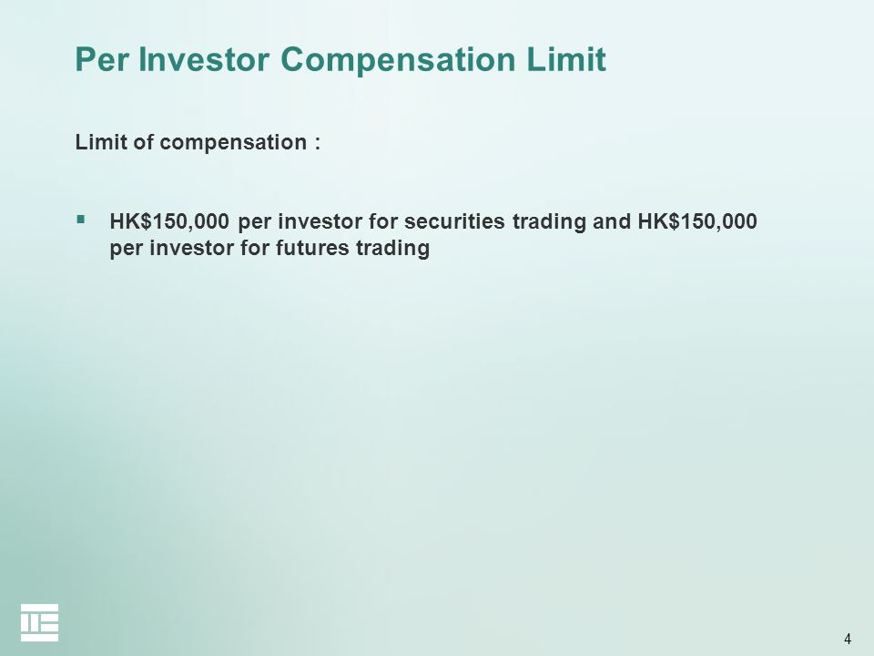 4 Per Investor Compensation Limit Limit of compensation :  HK$150,000 per investor for securities trading and HK$150,000 per investor for futures trading