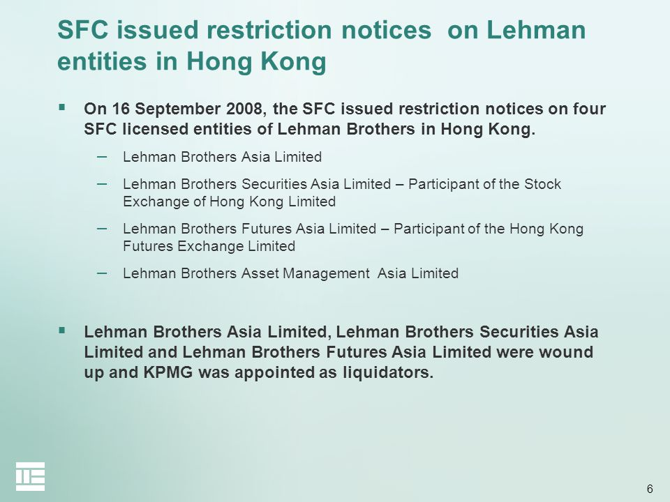 6 SFC issued restriction notices on Lehman entities in Hong Kong  On 16 September 2008, the SFC issued restriction notices on four SFC licensed entities of Lehman Brothers in Hong Kong.