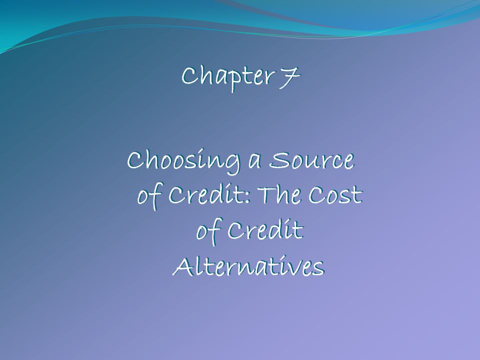 Chapter 7 Choosing a Source of Credit: The Cost of Credit Alternatives Chapter 7 Choosing a Source of Credit: The Cost of Credit Alternatives