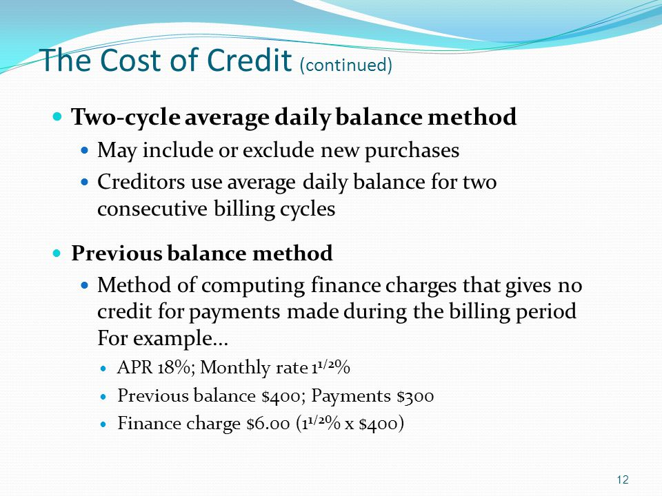 The Cost of Credit (continued) Two-cycle average daily balance method May include or exclude new purchases Creditors use average daily balance for two