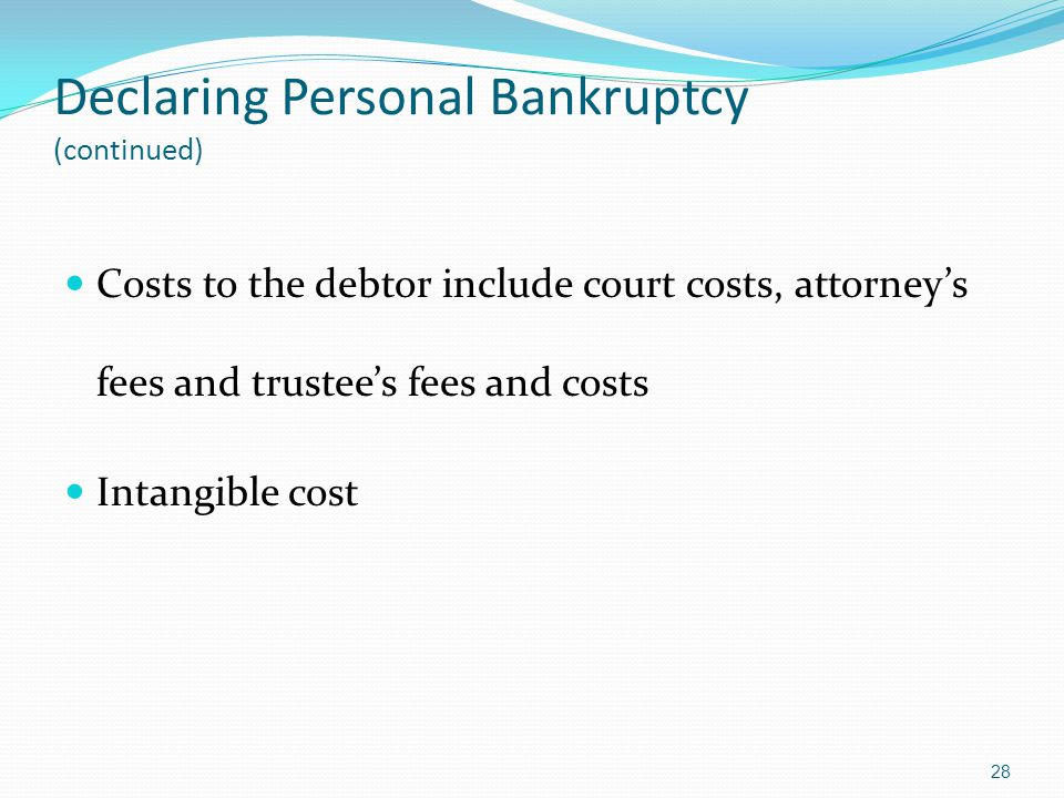 Declaring Personal Bankruptcy (continued) Costs to the debtor include court costs, attorney's fees and trustee's fees and costs Intangible cost 28