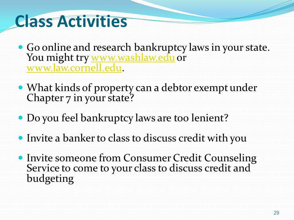 Class Activities Go online and research bankruptcy laws in your state. You might try www.washlaw.edu or www.law.cornell.edu.www.washlaw.edu www.law.co