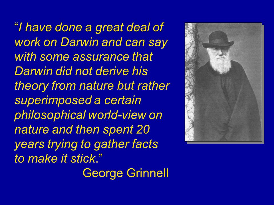 I have done a great deal of work on Darwin and can say with some assurance that Darwin did not derive his theory from nature but rather superimposed a certain philosophical world-view on nature and then spent 20 years trying to gather facts to make it stick. George Grinnell