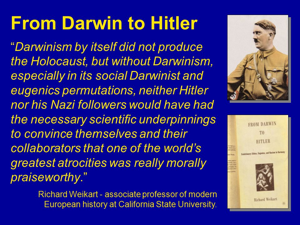 Darwinism by itself did not produce the Holocaust, but without Darwinism, especially in its social Darwinist and eugenics permutations, neither Hitler nor his Nazi followers would have had the necessary scientific underpinnings to convince themselves and their collaborators that one of the world's greatest atrocities was really morally praiseworthy. Richard Weikart - associate professor of modern European history at California State University.