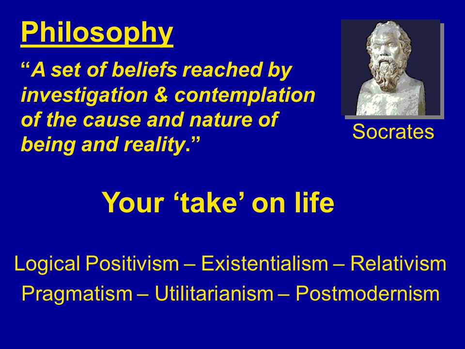 Philosophy A set of beliefs reached by investigation & contemplation of the cause and nature of being and reality. Your 'take' on life Socrates Logical Positivism – Existentialism – Relativism Pragmatism – Utilitarianism – Postmodernism