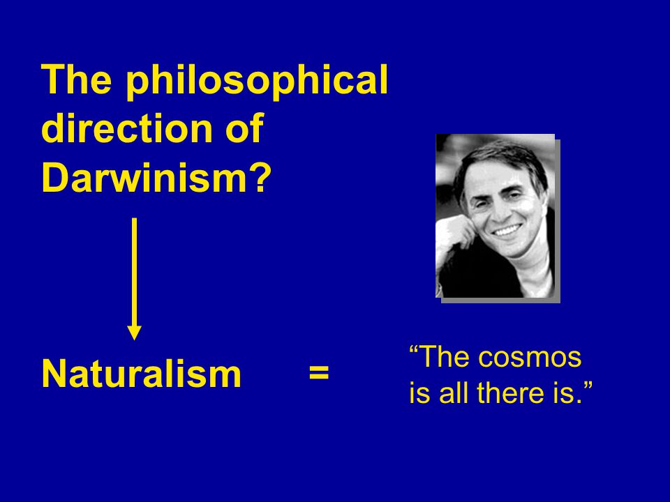 The philosophical direction of Darwinism Naturalism The cosmos is all there is. =