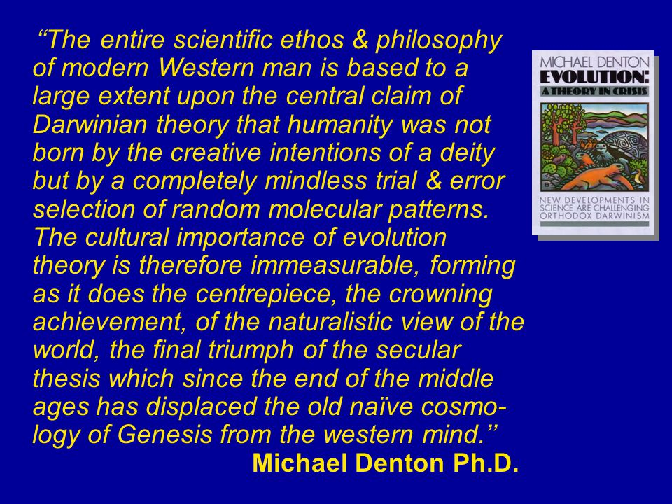 ''The entire scientific ethos & philosophy of modern Western man is based to a large extent upon the central claim of Darwinian theory that humanity was not born by the creative intentions of a deity but by a completely mindless trial & error selection of random molecular patterns.