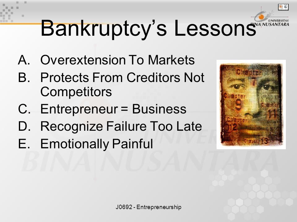 J0692 - Entrepreneurship Bankruptcy's Lessons A.Overextension To Markets B.Protects From Creditors Not Competitors C.Entrepreneur = Business D.Recogni