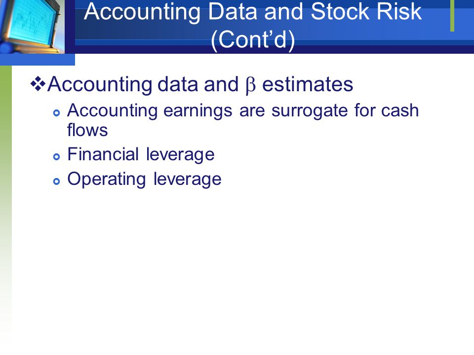 Accounting Data and Stock Risk (Cont'd)  Accounting data and  estimates  Accounting earnings are surrogate for cash flows  Financial leverage  Op