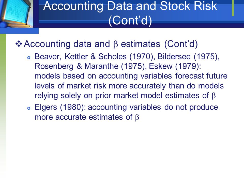 Accounting Data and Stock Risk (Cont'd)  Accounting data and  estimates (Cont'd)  Beaver, Kettler & Scholes (1970), Bildersee (1975), Rosenberg & Maranthe (1975), Eskew (1979): models based on accounting variables forecast future levels of market risk more accurately than do models relying solely on prior market model estimates of   Elgers (1980): accounting variables do not produce more accurate estimates of 