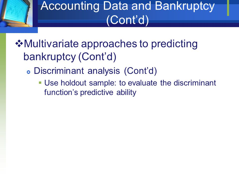 Accounting Data and Bankruptcy (Cont'd)  Multivariate approaches to predicting bankruptcy (Cont'd)  Discriminant analysis (Cont'd)  Use holdout sam